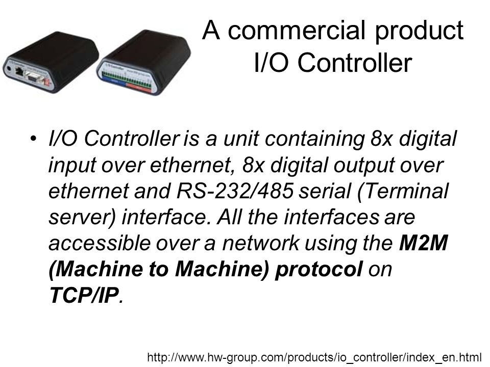A commercial product I/O Controller I/O Controller is a unit containing 8x digital input over ethernet, 8x digital output over ethernet and RS-232/485 serial (Terminal server) interface.