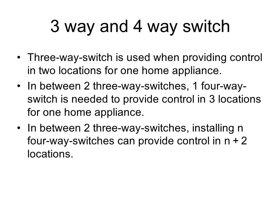 3 way and 4 way switch Three-way-switch is used when providing control in two locations for one home appliance.