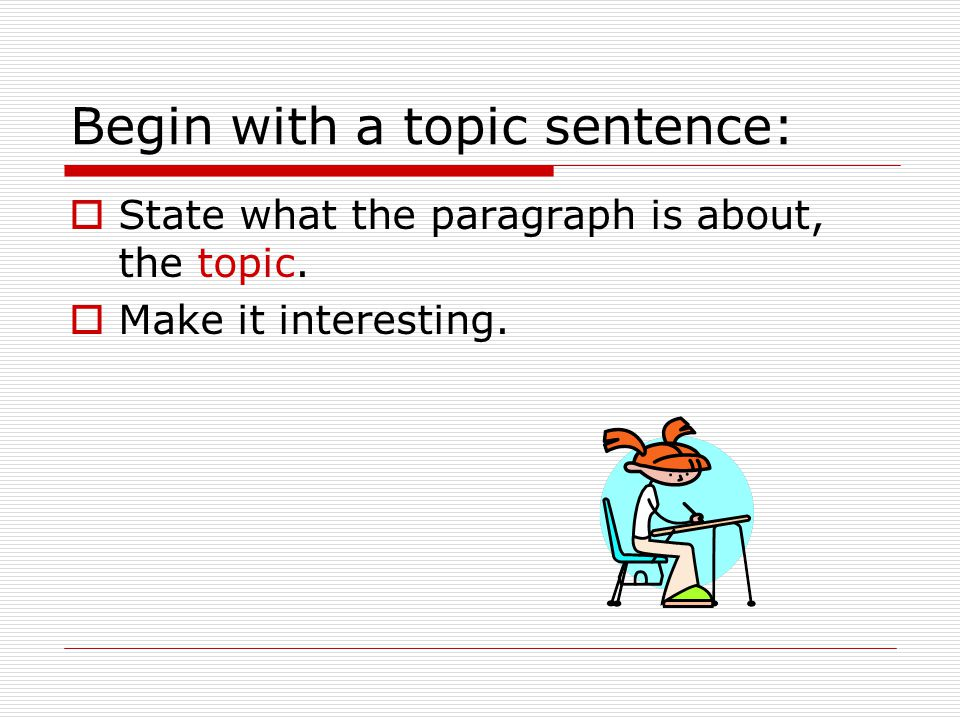 Begin with a topic sentence:  State what the paragraph is about, the topic.  Make it interesting.