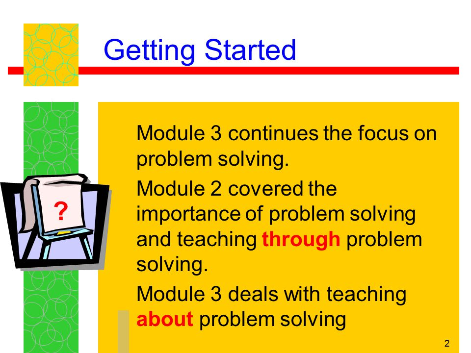 3 Getting Started Becoming a better problem solver is a gradual building process that requires taking on challenging and sometimes frustrating problems. - Baroody, Fostering Children's Mathematical Power, Erlbaum, 1998, p.