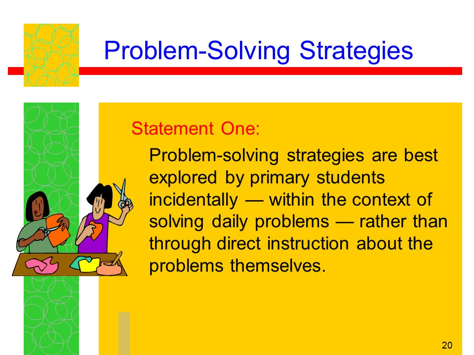 20 Problem-Solving Strategies Statement One: Problem-solving strategies are best explored by primary students incidentally — within the context of sol