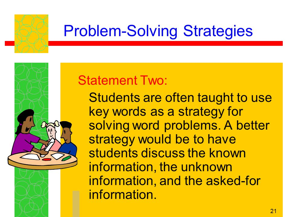 21 Problem-Solving Strategies Statement Two: Students are often taught to use key words as a strategy for solving word problems. A better strategy wou