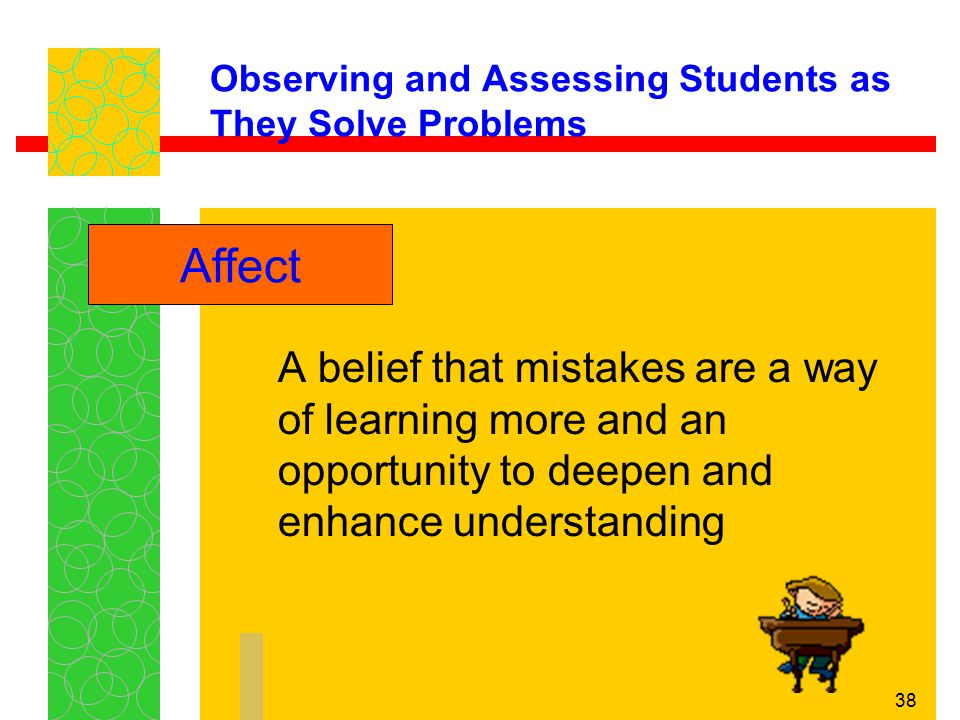 38 Observing and Assessing Students as They Solve Problems A belief that mistakes are a way of learning more and an opportunity to deepen and enhance
