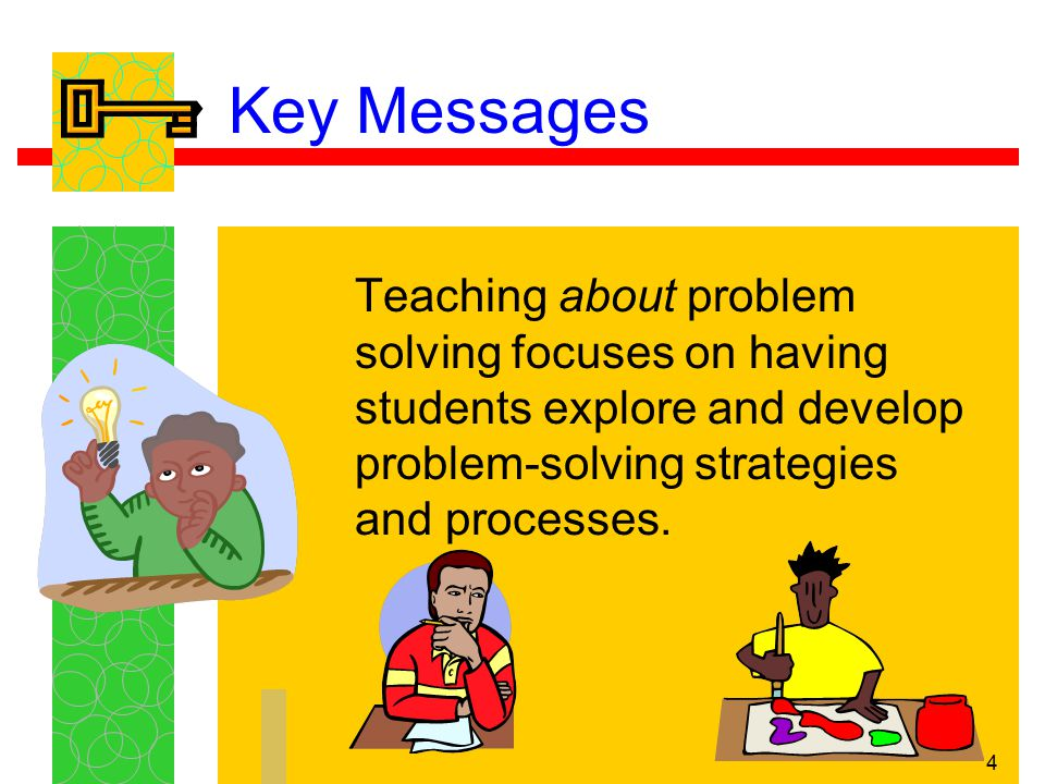 5 Key Messages When students are taught about problem solving, they learn to identify different kinds of problems, problem-solving strategies, and processes.