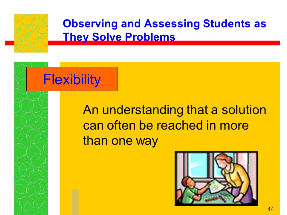 44 Observing and Assessing Students as They Solve Problems An understanding that a solution can often be reached in more than one way Flexibility
