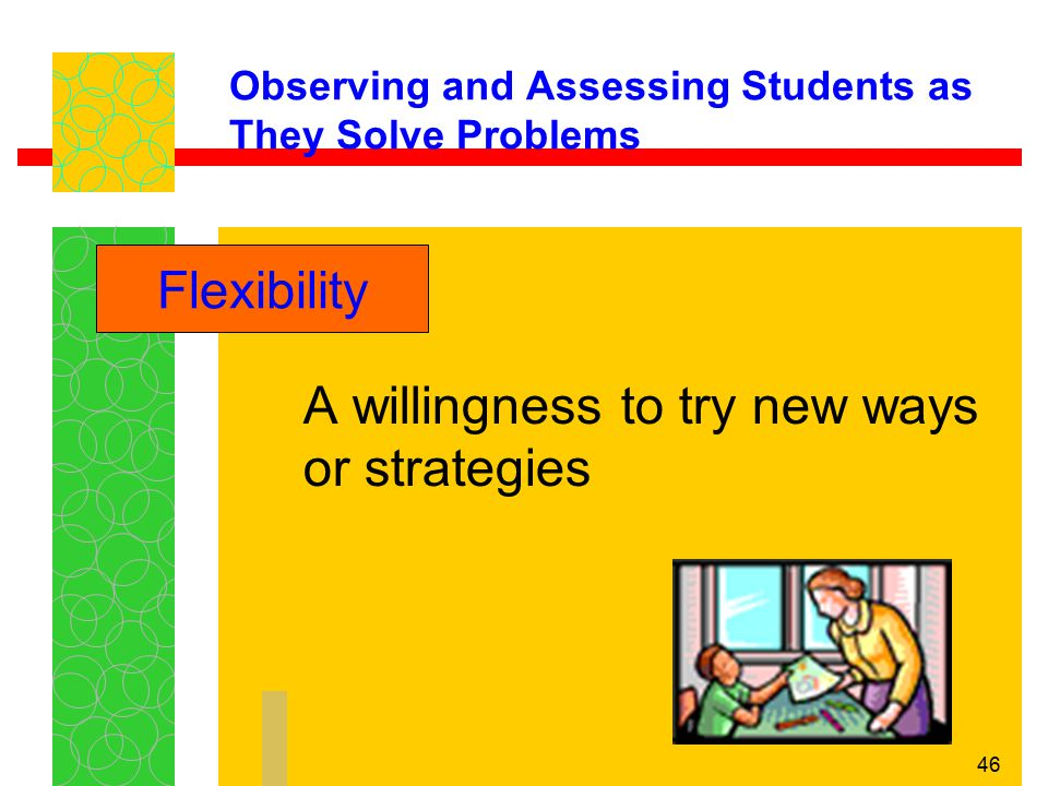 46 Observing and Assessing Students as They Solve Problems A willingness to try new ways or strategies Flexibility