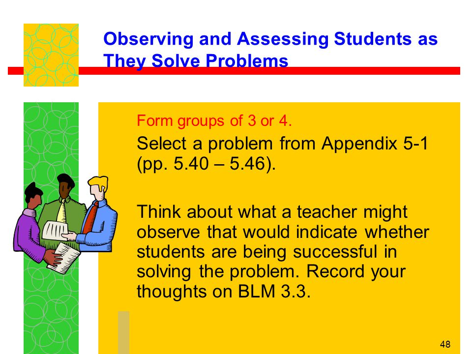 48 Observing and Assessing Students as They Solve Problems Form groups of 3 or 4. Select a problem from Appendix 5-1 (pp. 5.40 – 5.46). Think about wh