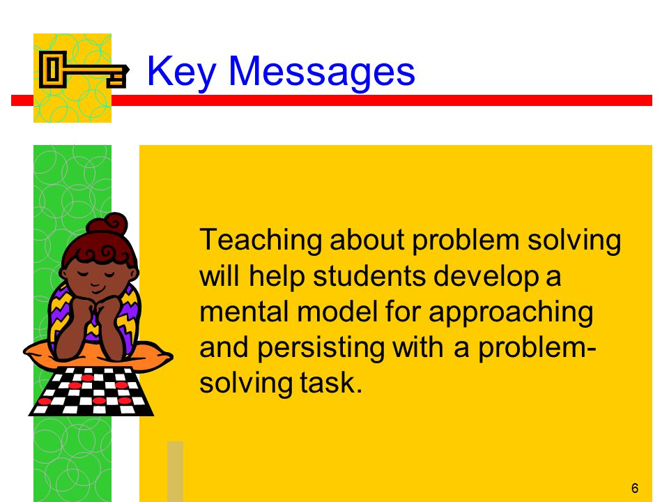 7 Key Messages The primary goal of problem solving is making sense of mathematics rather than mastering the steps of a problem-solving model or a set of problem-solving strategies.