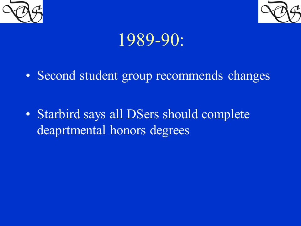 1989-90: Second student group recommends changes Starbird says all DSers should complete deaprtmental honors degrees