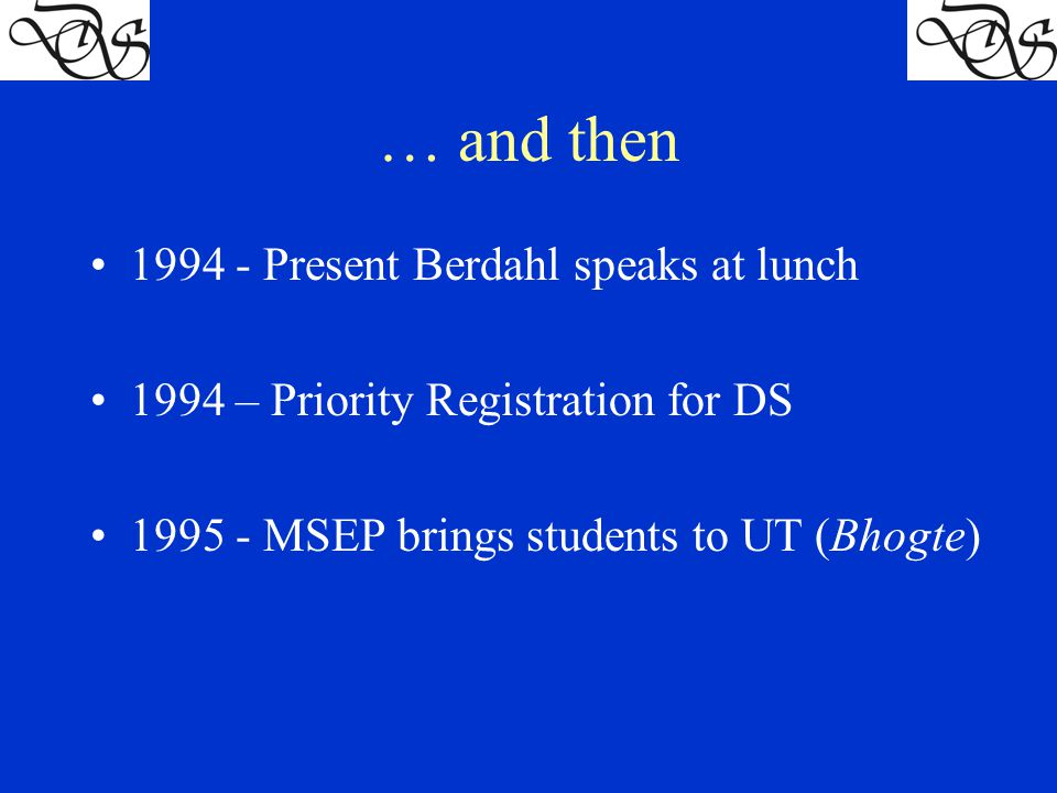 … and then 1994 - Present Berdahl speaks at lunch 1994 – Priority Registration for DS 1995 - MSEP brings students to UT (Bhogte)