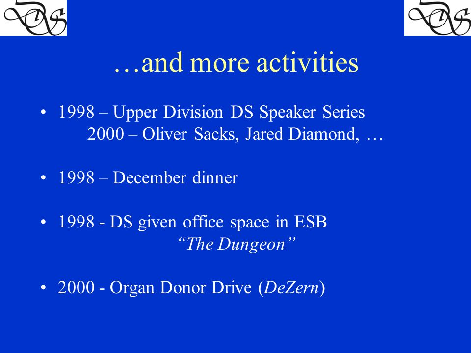 …and more activities 1998 – Upper Division DS Speaker Series 2000 – Oliver Sacks, Jared Diamond, … 1998 – December dinner 1998 - DS given office space in ESB The Dungeon 2000 - Organ Donor Drive (DeZern)
