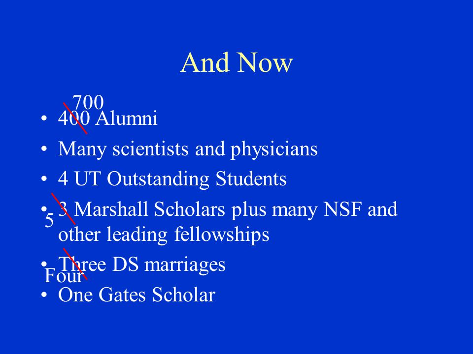 And Now 400 Alumni Many scientists and physicians 4 UT Outstanding Students 3 Marshall Scholars plus many NSF and other leading fellowships Three DS marriages One Gates Scholar 5 700 Four