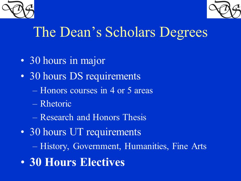 The Dean's Scholars Degrees 30 hours in major 30 hours DS requirements –Honors courses in 4 or 5 areas –Rhetoric –Research and Honors Thesis 30 hours UT requirements –History, Government, Humanities, Fine Arts 30 Hours Electives
