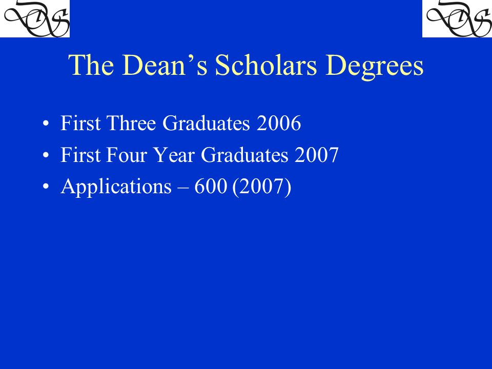 The Dean's Scholars Degrees First Three Graduates 2006 First Four Year Graduates 2007 Applications – 600 (2007)