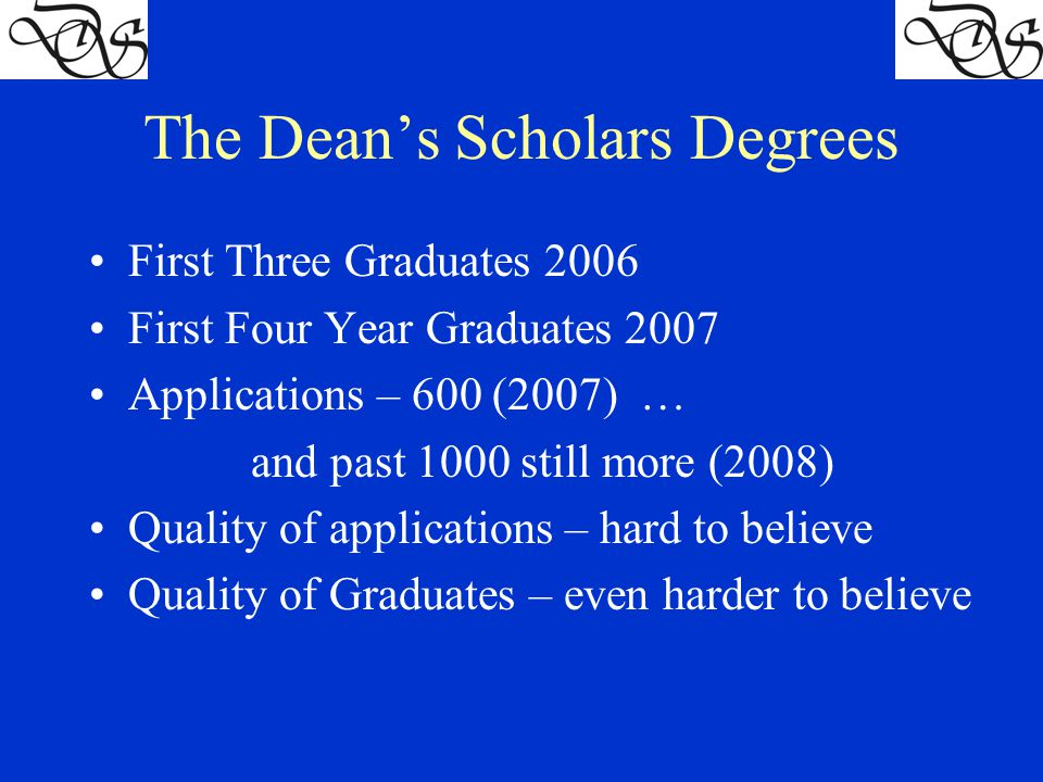 The Dean's Scholars Degrees First Three Graduates 2006 First Four Year Graduates 2007 Applications – 600 (2007) … and past 1000 still more (2008) Quality of applications – hard to believe Quality of Graduates – even harder to believe