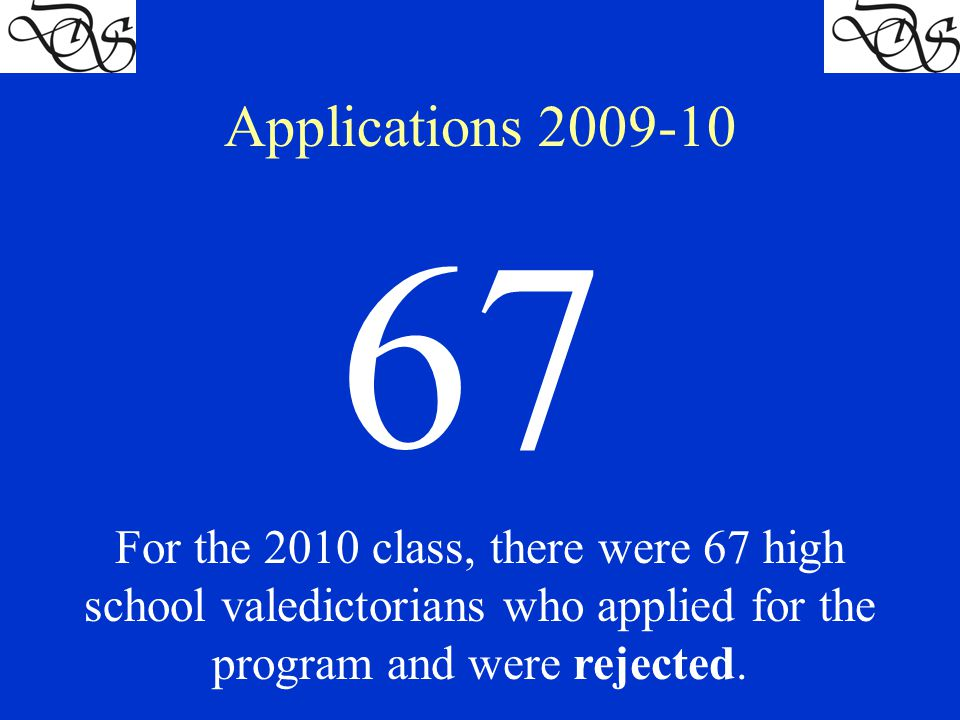 Applications 2009-10 67 For the 2010 class, there were 67 high school valedictorians who applied for the program and were rejected.