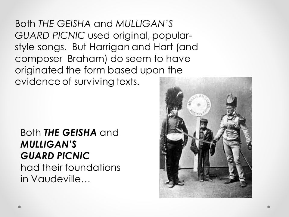 Both THE GEISHA and MULLIGAN'S GUARD PICNIC used original, popular- style songs.