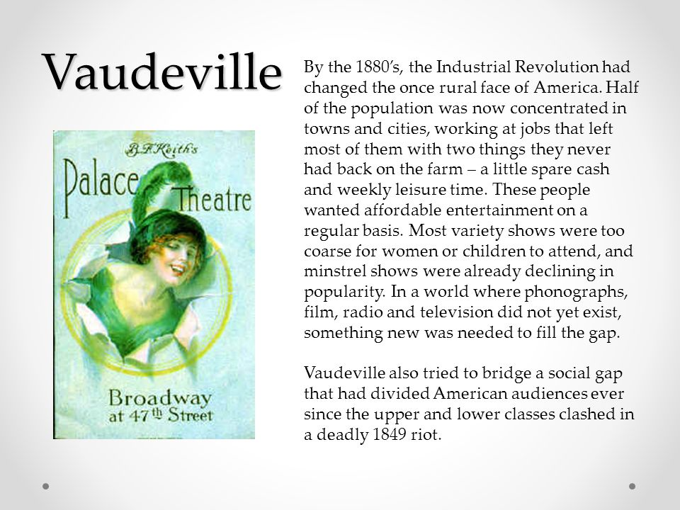 Vaudeville By the 1880's, the Industrial Revolution had changed the once rural face of America.