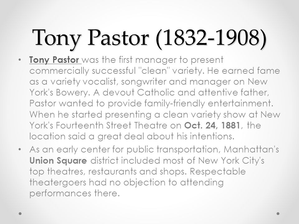 Tony Pastor (1832-1908) Tony Pastor was the first manager to present commercially successful clean variety.