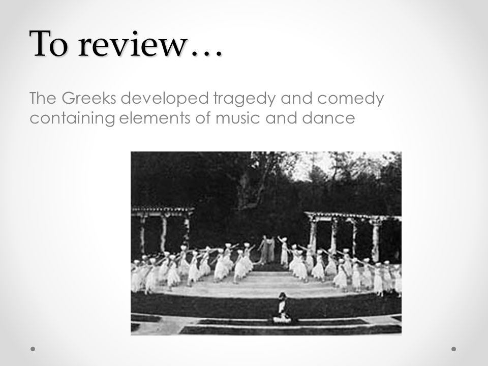 To review… The Greeks developed tragedy and comedy containing elements of music and dance