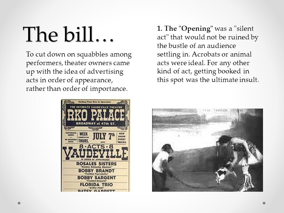 The bill… To cut down on squabbles among performers, theater owners came up with the idea of advertising acts in order of appearance, rather than order of importance.
