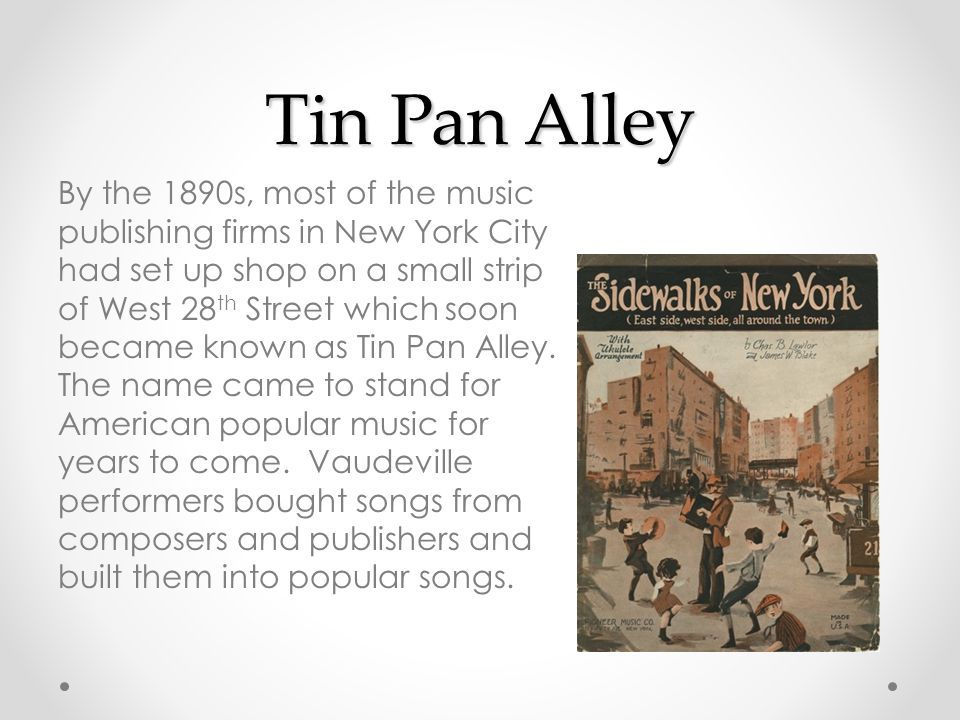 Tin Pan Alley By the 1890s, most of the music publishing firms in New York City had set up shop on a small strip of West 28 th Street which soon became known as Tin Pan Alley.