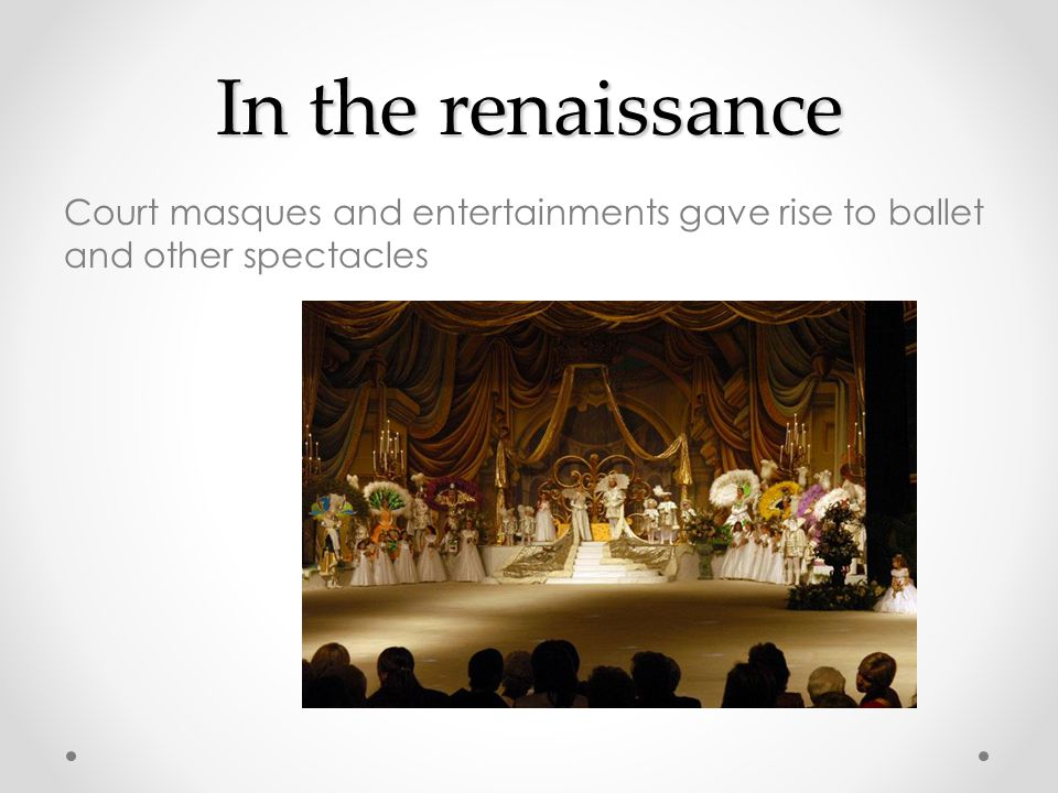 In the renaissance Court masques and entertainments gave rise to ballet and other spectacles