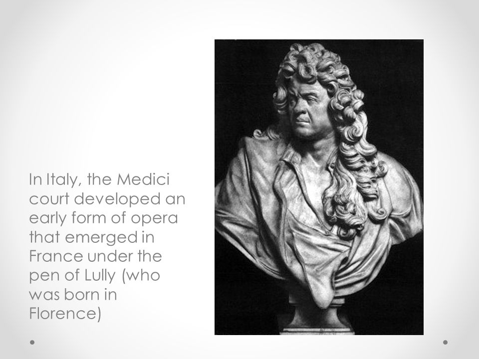 In Italy, the Medici court developed an early form of opera that emerged in France under the pen of Lully (who was born in Florence)