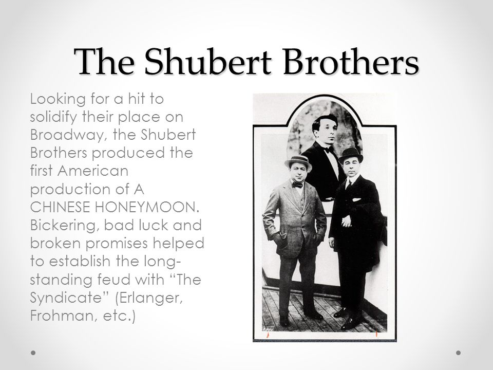 The Shubert Brothers Looking for a hit to solidify their place on Broadway, the Shubert Brothers produced the first American production of A CHINESE HONEYMOON.