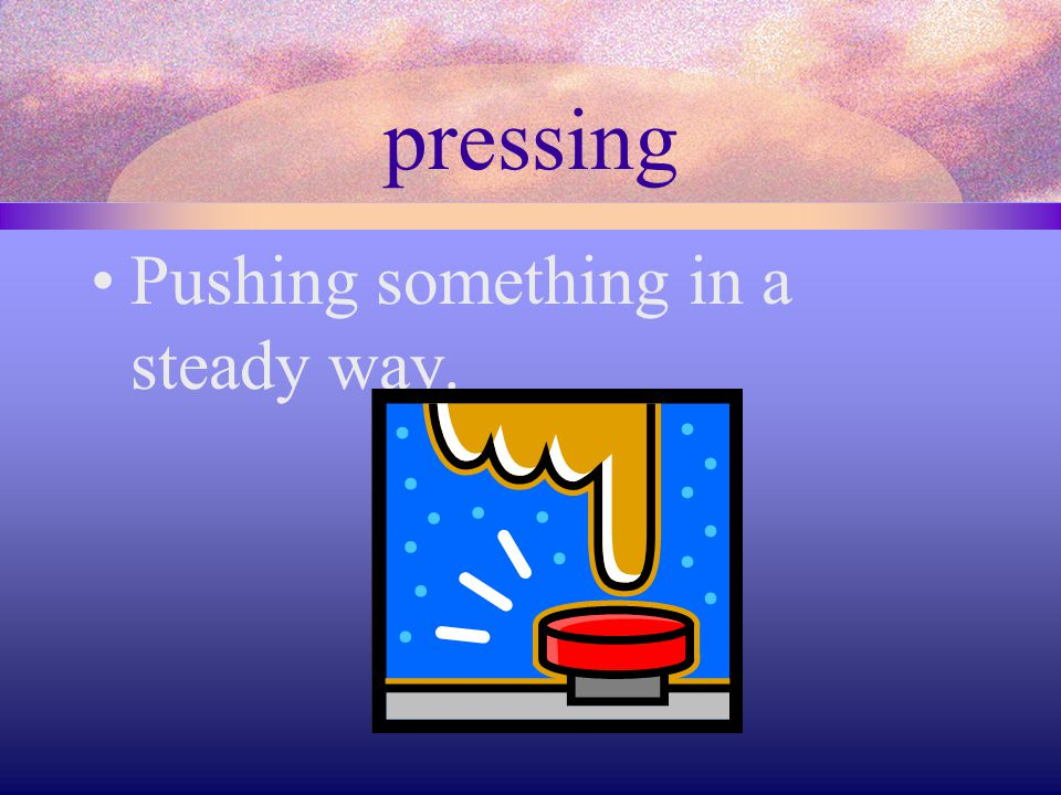 pressing Pushing something in a steady way.