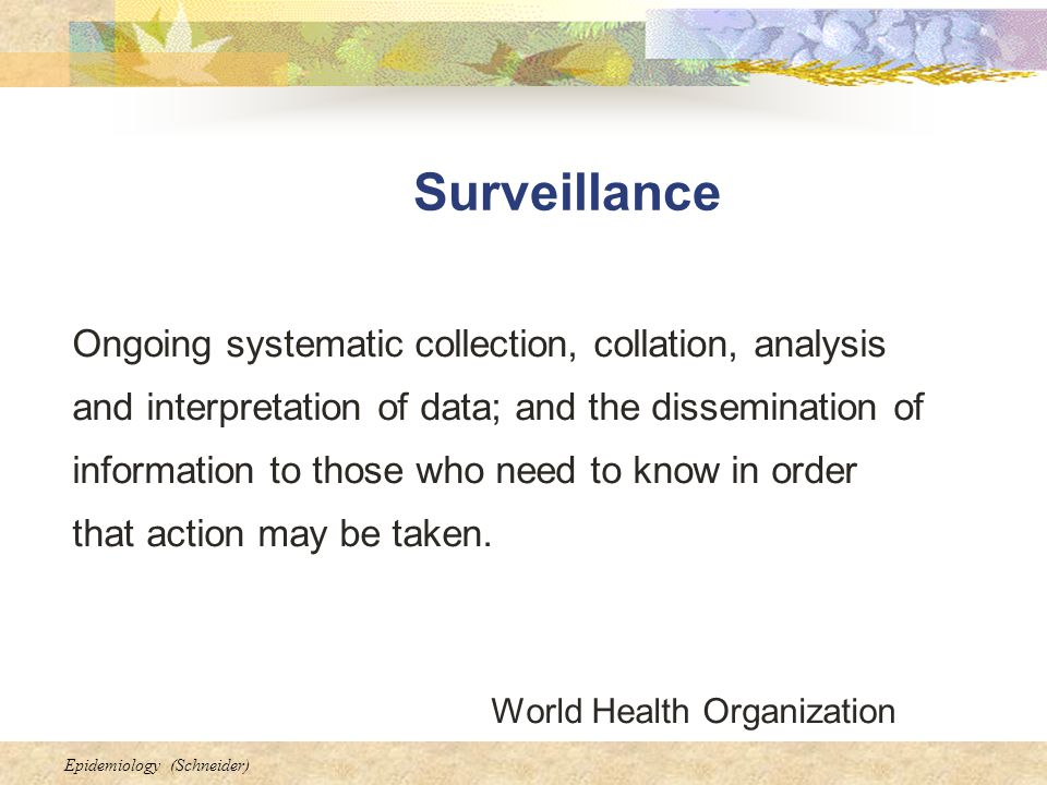 Epidemiology (Schneider) Surveillance Ongoing systematic collection, collation, analysis and interpretation of data; and the dissemination of information to those who need to know in order that action may be taken.