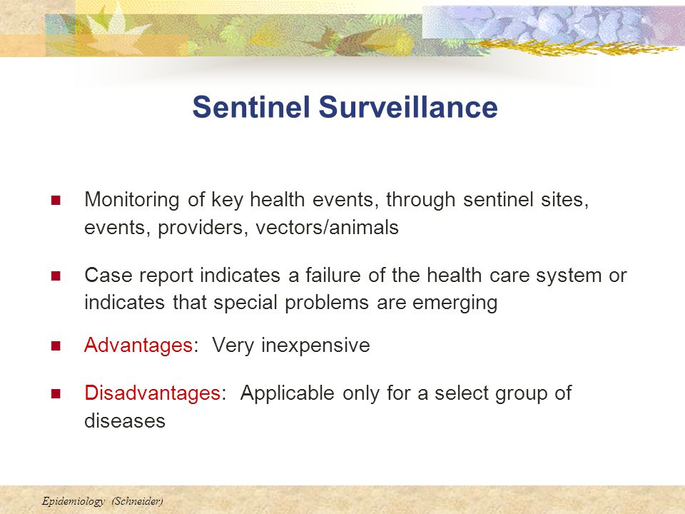 Epidemiology (Schneider) Sentinel Surveillance Monitoring of key health events, through sentinel sites, events, providers, vectors/animals Case report indicates a failure of the health care system or indicates that special problems are emerging Advantages: Very inexpensive Disadvantages: Applicable only for a select group of diseases