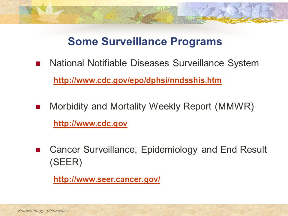 Epidemiology (Schneider) Some Surveillance Programs National Notifiable Diseases Surveillance System http://www.cdc.gov/epo/dphsi/nndsshis.htm Morbidity and Mortality Weekly Report (MMWR) http://www.cdc.gov Cancer Surveillance, Epidemiology and End Result (SEER) http://www.seer.cancer.gov/