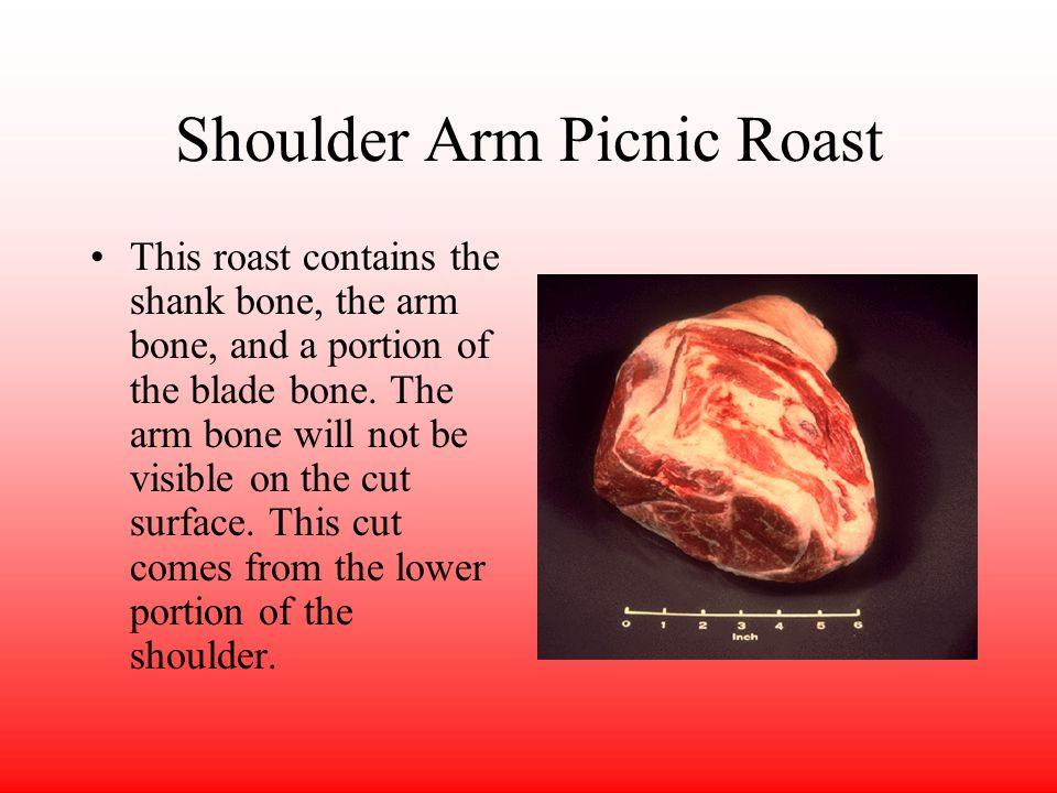 Shoulder Arm Picnic Roast This roast contains the shank bone, the arm bone, and a portion of the blade bone.