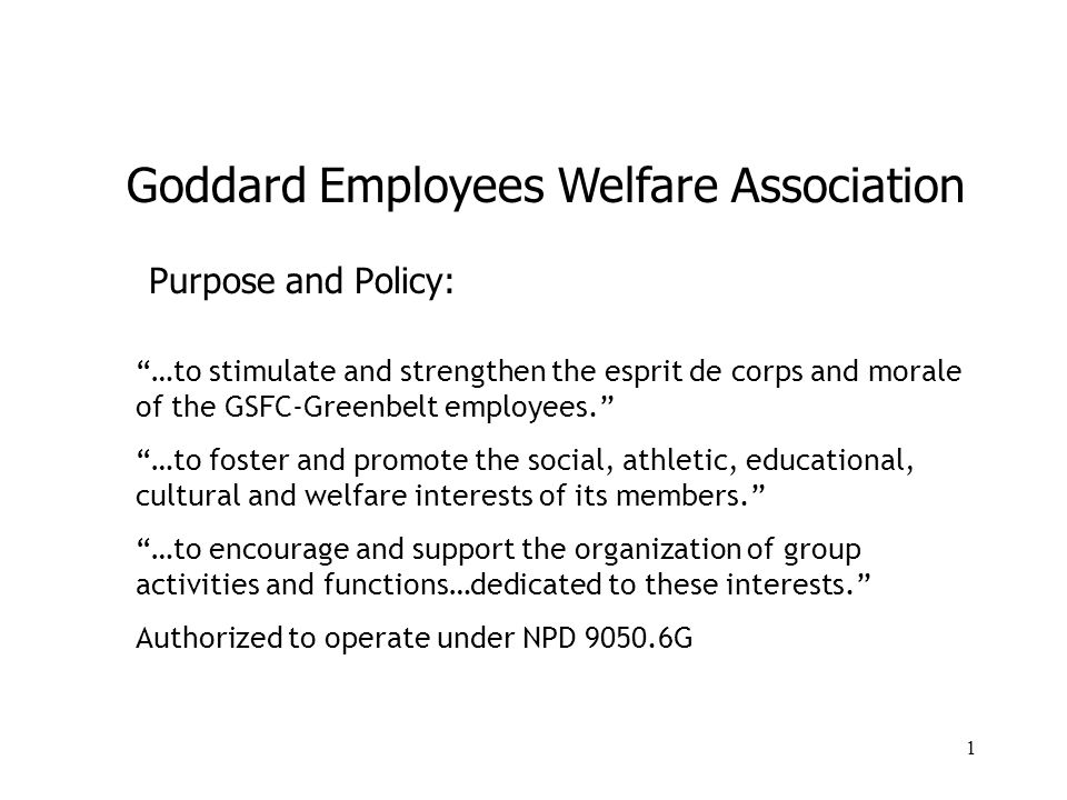 1 Purpose and Policy: …to stimulate and strengthen the esprit de corps and morale of the GSFC-Greenbelt employees. …to foster and promote the social, athletic, educational, cultural and welfare interests of its members. …to encourage and support the organization of group activities and functions…dedicated to these interests. Authorized to operate under NPD 9050.6G Goddard Employees Welfare Association