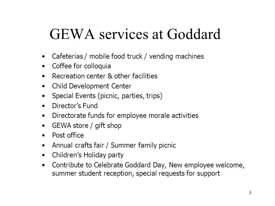 3 GEWA services at Goddard Cafeterias / mobile food truck / vending machines Coffee for colloquia Recreation center & other facilities Child Development Center Special Events (picnic, parties, trips) Director's Fund Directorate funds for employee morale activities GEWA store / gift shop Post office Annual crafts fair / Summer family picnic Children's Holiday party Contribute to Celebrate Goddard Day, New employee welcome, summer student reception, special requests for support