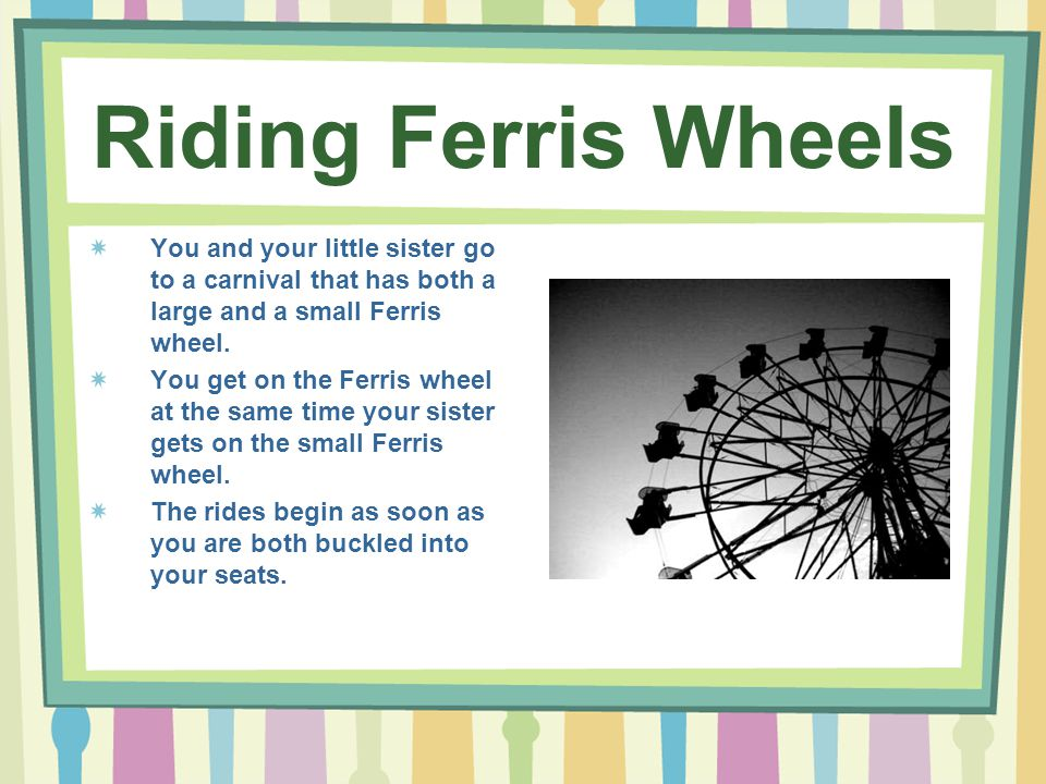 Riding Ferris Wheels You and your little sister go to a carnival that has both a large and a small Ferris wheel.