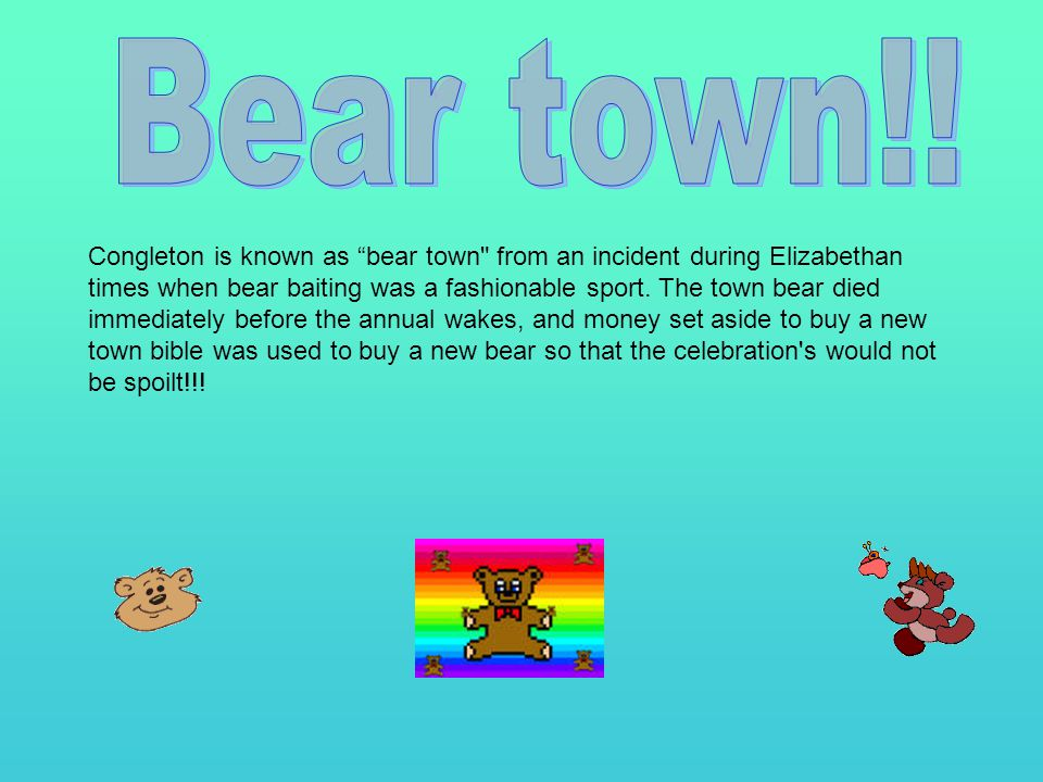 Congleton is known as bear town from an incident during Elizabethan times when bear baiting was a fashionable sport.