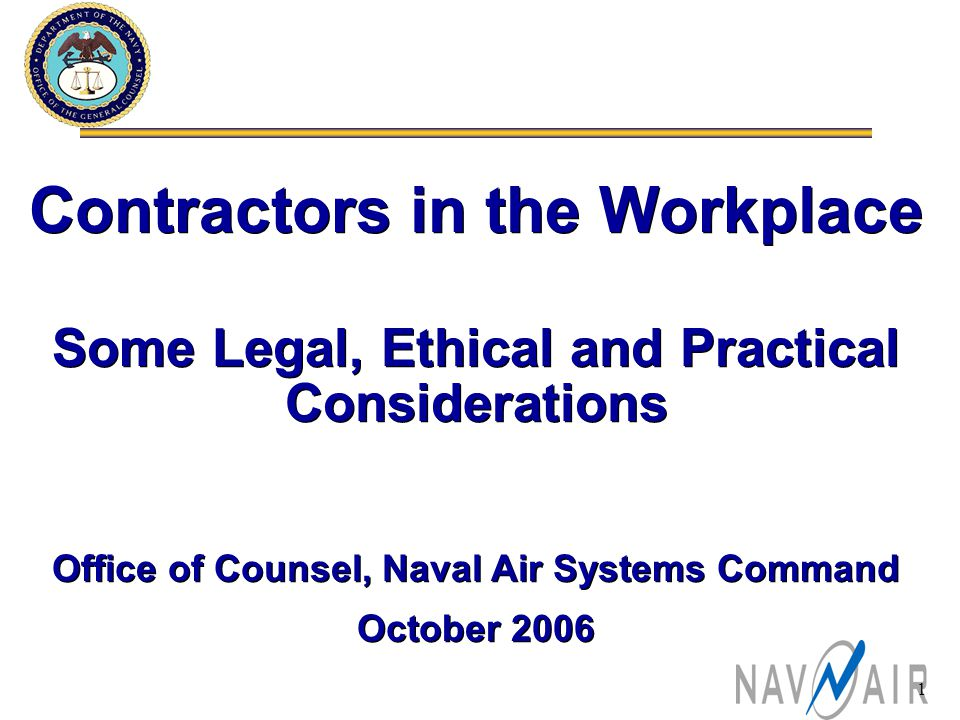 1 Contractors in the Workplace Some Legal, Ethical and Practical Considerations Office of Counsel, Naval Air Systems Command October 2006 Contractors in the Workplace Some Legal, Ethical and Practical Considerations Office of Counsel, Naval Air Systems Command October 2006