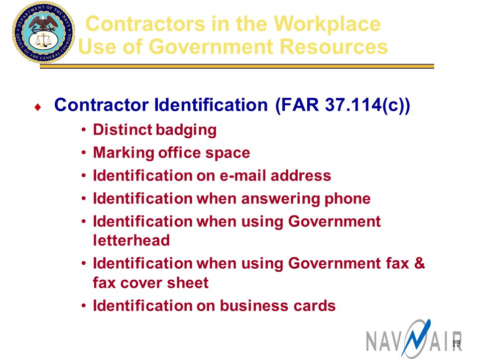 13 Contractors in the Workplace Use of Government Resources  Contractor Identification (FAR 37.114(c)) Distinct badging Marking office space Identification on e-mail address Identification when answering phone Identification when using Government letterhead Identification when using Government fax & fax cover sheet Identification on business cards