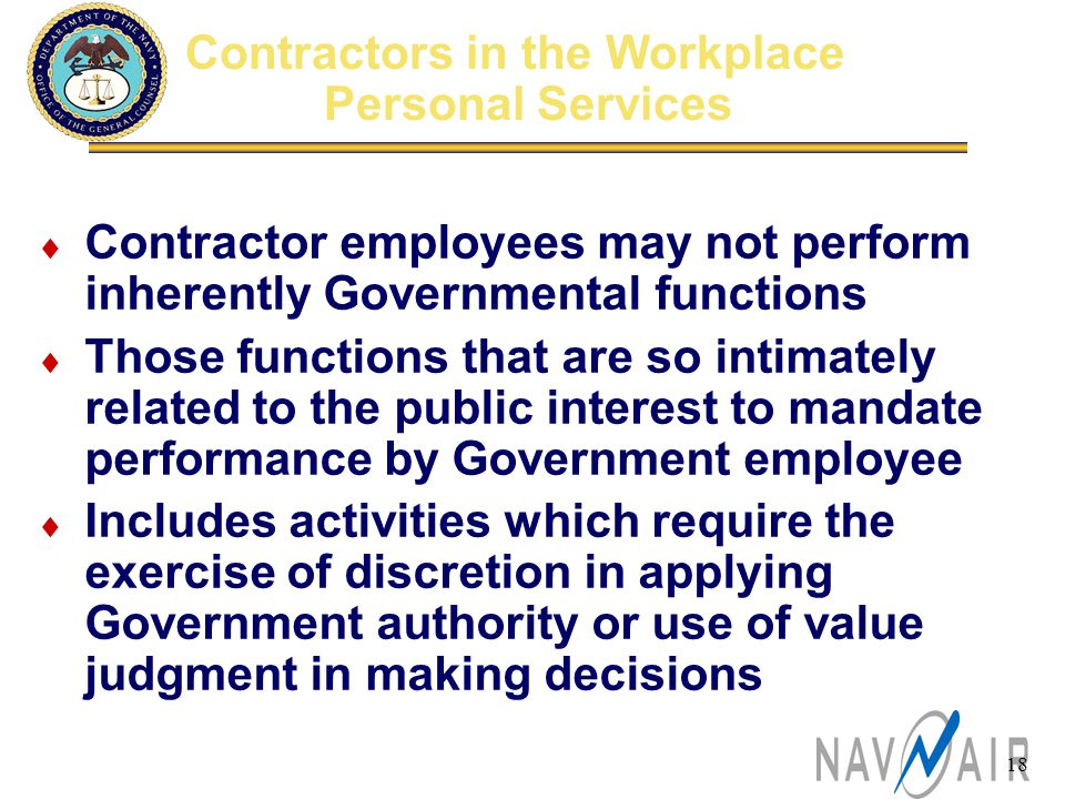 18 Contractors in the Workplace Personal Services  Contractor employees may not perform inherently Governmental functions  Those functions that are so intimately related to the public interest to mandate performance by Government employee  Includes activities which require the exercise of discretion in applying Government authority or use of value judgment in making decisions