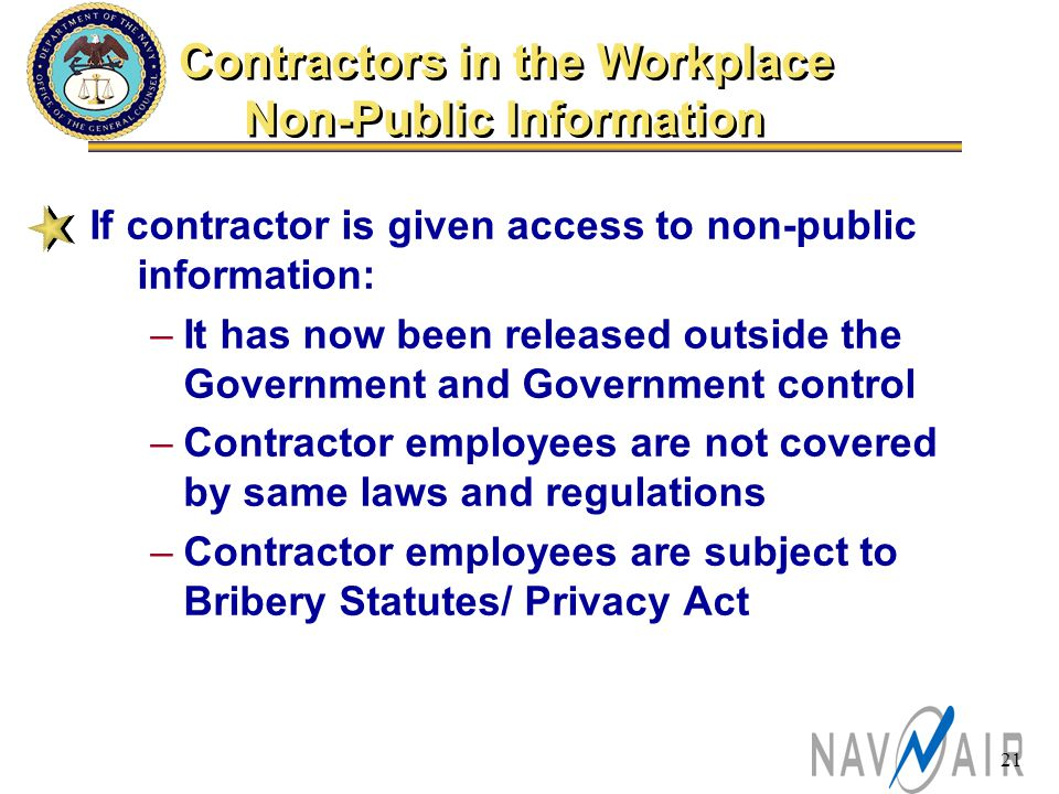 21 If contractor is given access to non-public information: –It has now been released outside the Government and Government control –Contractor employees are not covered by same laws and regulations –Contractor employees are subject to Bribery Statutes/ Privacy Act Contractors in the Workplace Non-Public Information