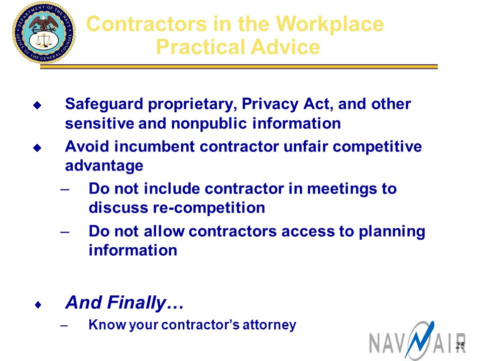 25 Contractors in the Workplace Practical Advice  Safeguard proprietary, Privacy Act, and other sensitive and nonpublic information  Avoid incumbent contractor unfair competitive advantage –Do not include contractor in meetings to discuss re-competition –Do not allow contractors access to planning information  And Finally… –Know your contractor's attorney
