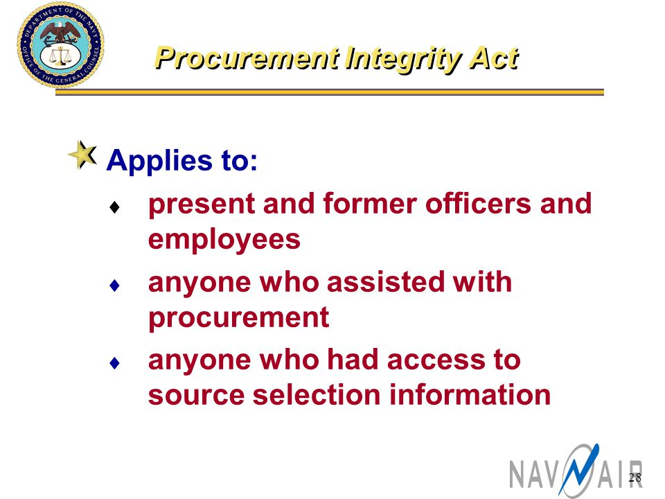 28 Procurement Integrity Act Applies to:  present and former officers and employees  anyone who assisted with procurement  anyone who had access to source selection information