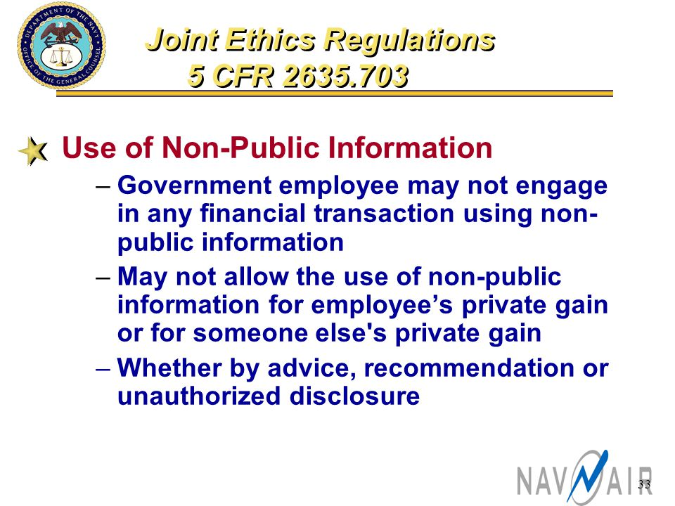 33 Use of Non-Public Information –Government employee may not engage in any financial transaction using non- public information –May not allow the use of non-public information for employee's private gain or for someone else s private gain –Whether by advice, recommendation or unauthorized disclosure Joint Ethics Regulations 5 CFR 2635.703