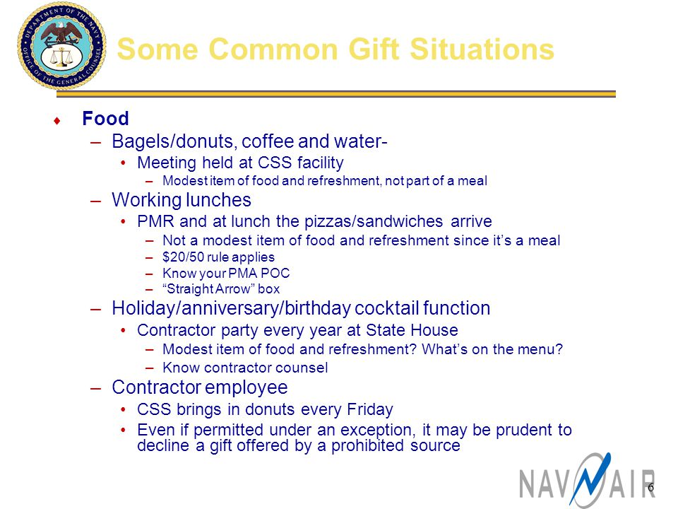 6 Some Common Gift Situations  Food –Bagels/donuts, coffee and water- Meeting held at CSS facility –Modest item of food and refreshment, not part of a meal –Working lunches PMR and at lunch the pizzas/sandwiches arrive –Not a modest item of food and refreshment since it's a meal –$20/50 rule applies –Know your PMA POC – Straight Arrow box –Holiday/anniversary/birthday cocktail function Contractor party every year at State House –Modest item of food and refreshment.