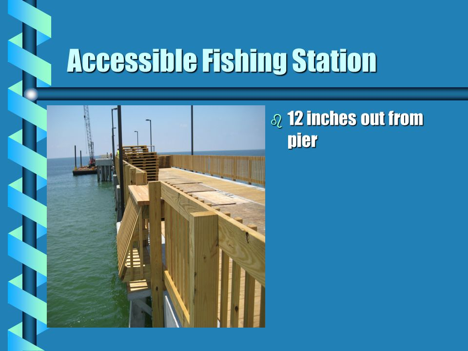 Fishing Piers b ADAAG 15.3 Accessible routeAccessible route RailingsRailings Edge protection (except where deck surface extends 12 inches beyond the i