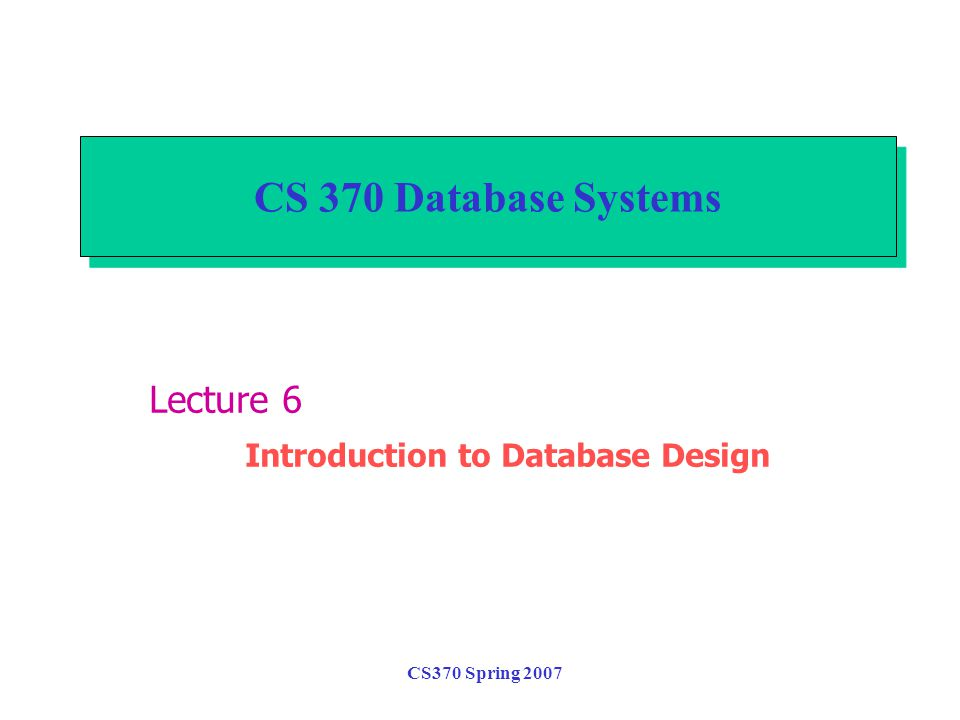 CS370 Spring 2007 CS 370 Database Systems Lecture 6 Introduction to Database Design