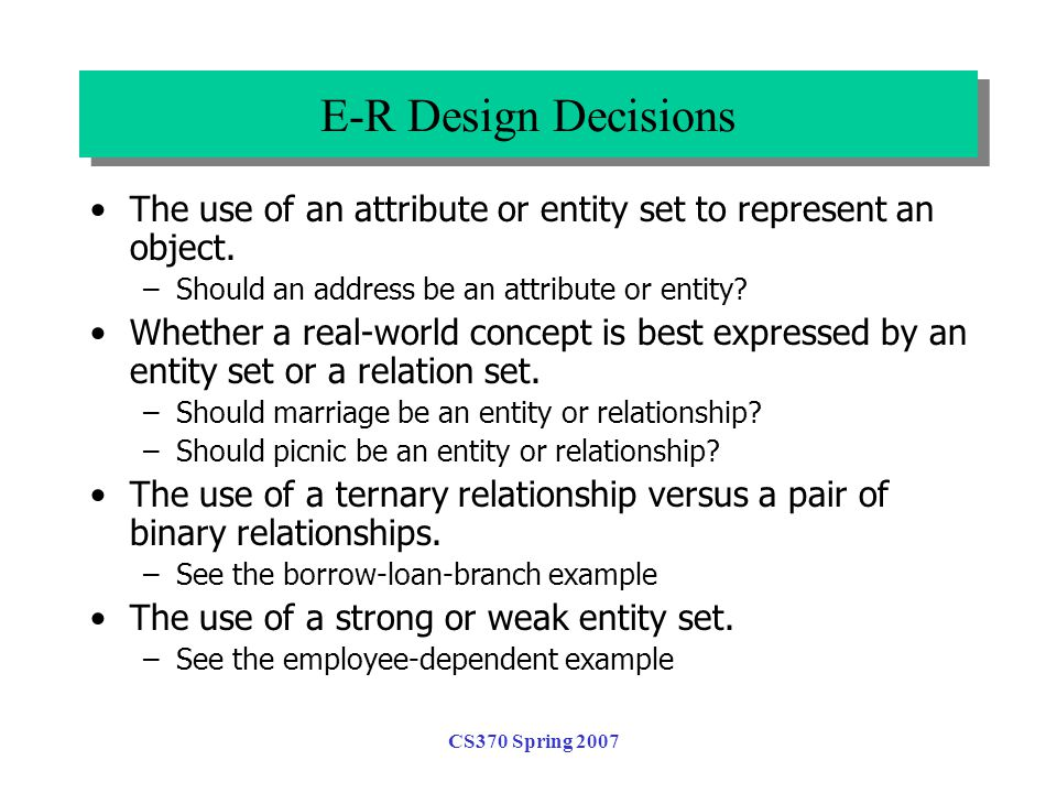 CS370 Spring 2007 E-R Design Decisions The use of an attribute or entity set to represent an object. –Should an address be an attribute or entity? Whe