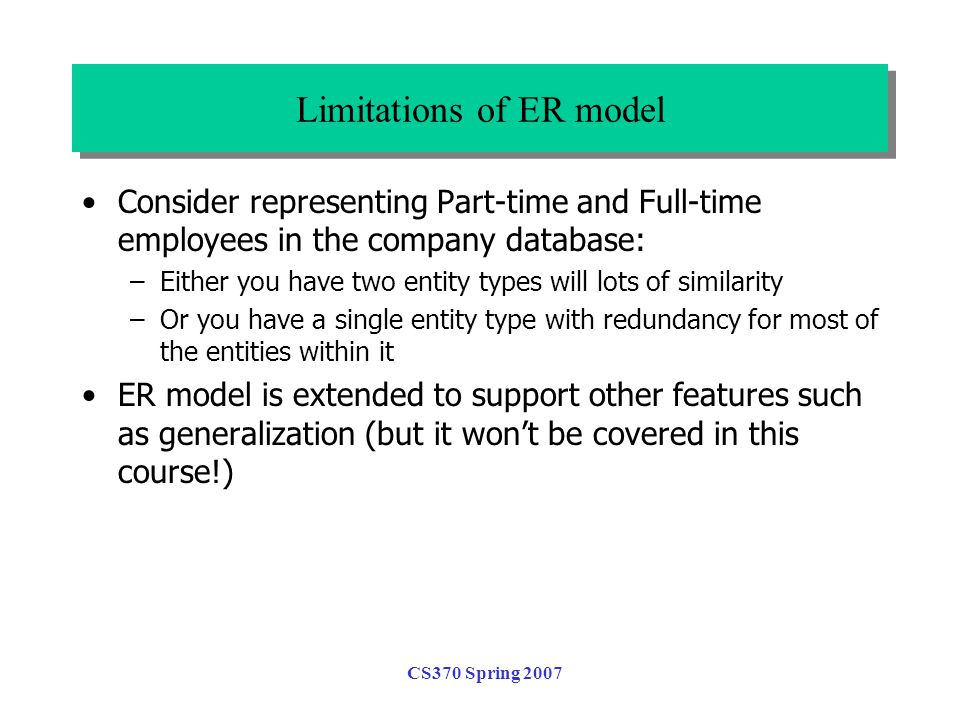 CS370 Spring 2007 Consider representing Part-time and Full-time employees in the company database: –Either you have two entity types will lots of similarity –Or you have a single entity type with redundancy for most of the entities within it ER model is extended to support other features such as generalization (but it won't be covered in this course!) Limitations of ER model